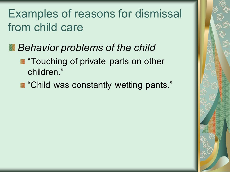 Examples of reasons for dismissal from child care Behavior problems of the child Touching of private parts on other children. Child was constantly wetting pants.