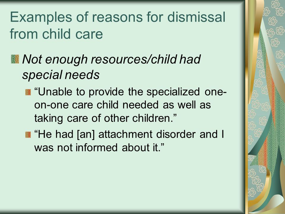 """Examples of reasons for dismissal from child care Not enough resources/child had special needs """"Unable to provide the specialized one- on-one care chi"""