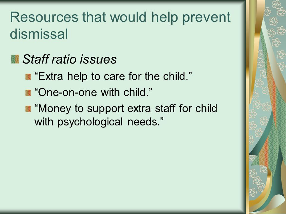 """Resources that would help prevent dismissal Staff ratio issues """"Extra help to care for the child."""" """"One-on-one with child."""" """"Money to support extra st"""