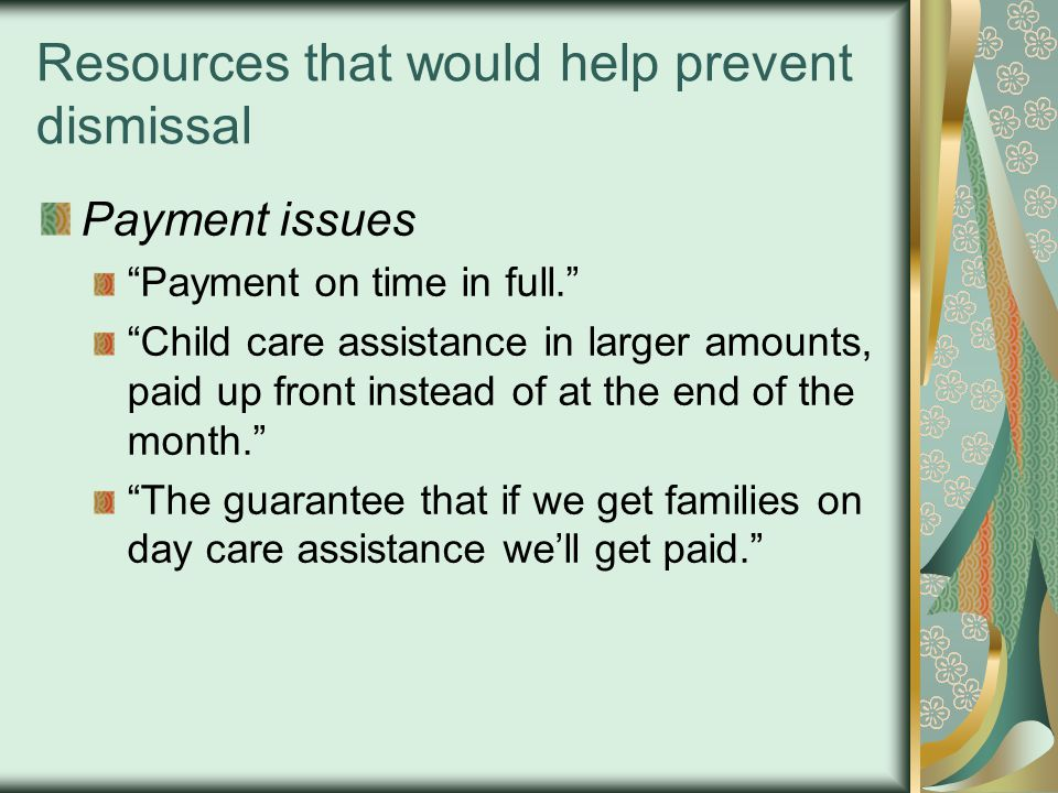 Resources that would help prevent dismissal Payment issues Payment on time in full. Child care assistance in larger amounts, paid up front instead of at the end of the month. The guarantee that if we get families on day care assistance we'll get paid.