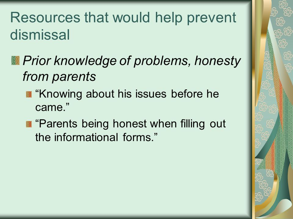 """Resources that would help prevent dismissal Prior knowledge of problems, honesty from parents """"Knowing about his issues before he came."""" """"Parents bein"""