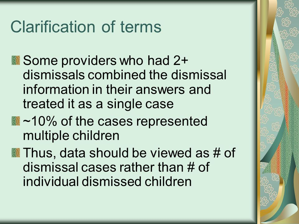 Clarification of terms Some providers who had 2+ dismissals combined the dismissal information in their answers and treated it as a single case ~10% of the cases represented multiple children Thus, data should be viewed as # of dismissal cases rather than # of individual dismissed children