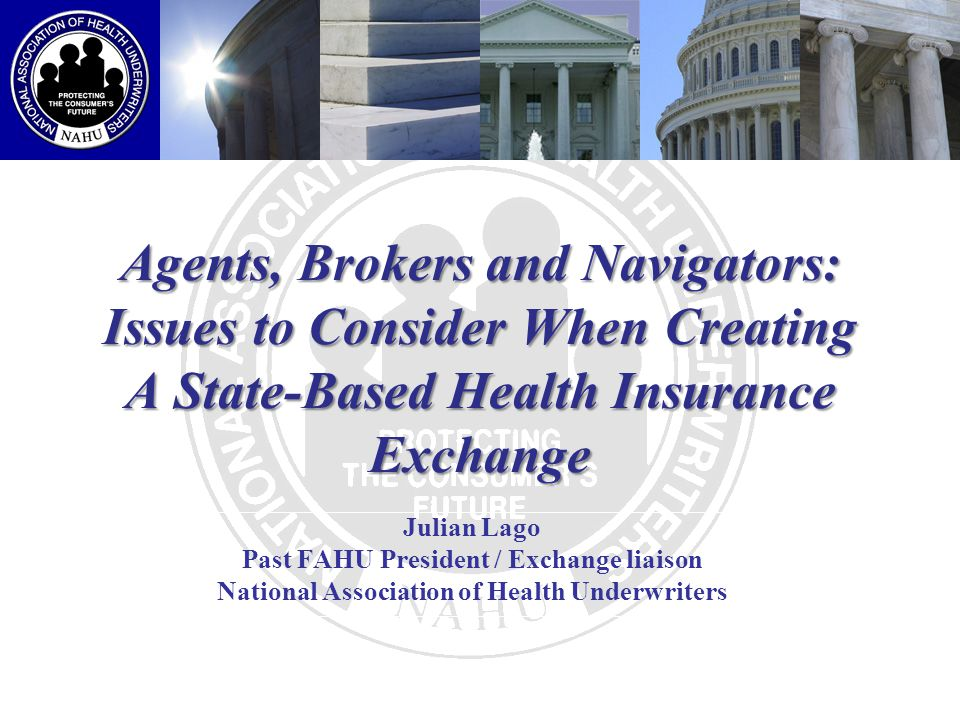 Agents, Brokers and Navigators: Issues to Consider When Creating A State-Based Health Insurance Exchange Julian Lago Past FAHU President / Exchange liaison National Association of Health Underwriters