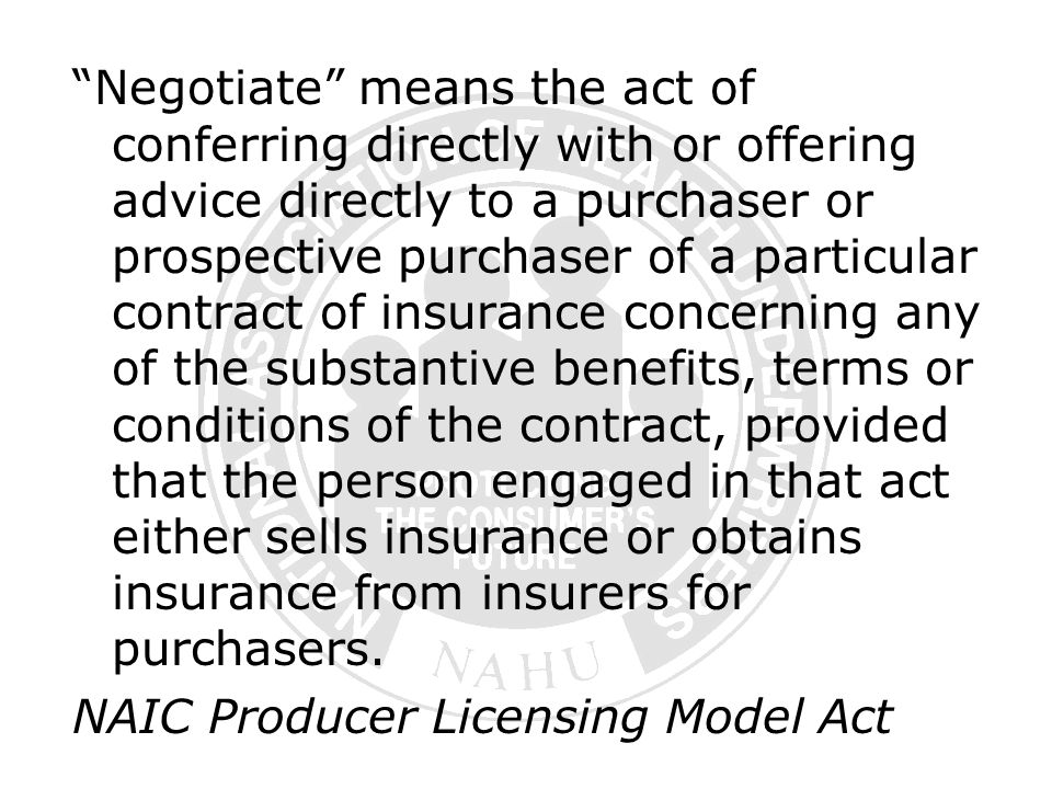 Negotiate means the act of conferring directly with or offering advice directly to a purchaser or prospective purchaser of a particular contract of insurance concerning any of the substantive benefits, terms or conditions of the contract, provided that the person engaged in that act either sells insurance or obtains insurance from insurers for purchasers.