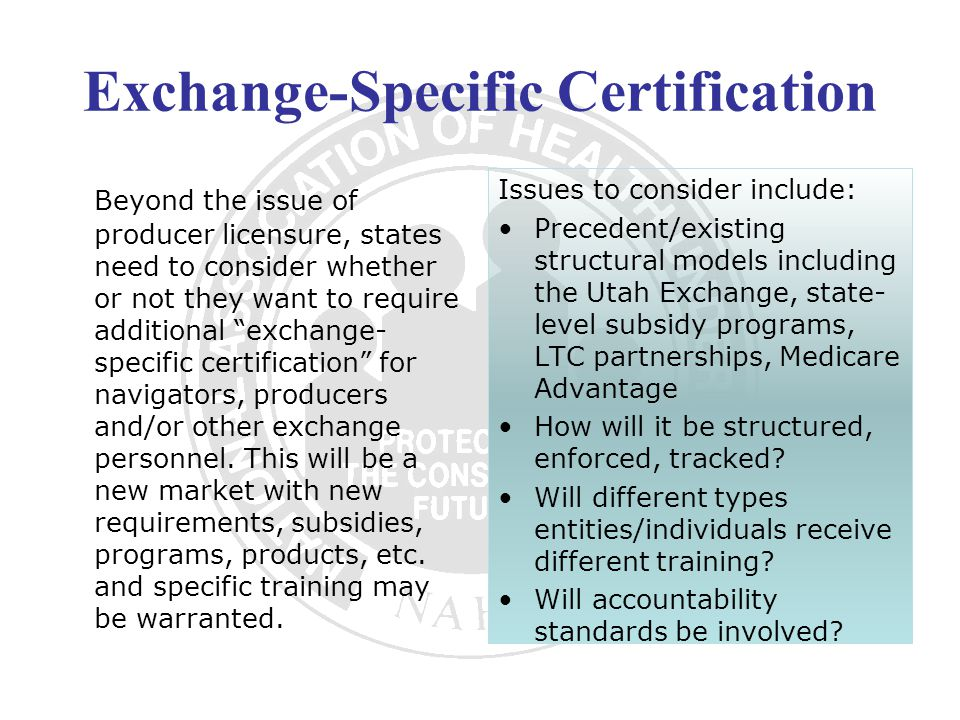Exchange-Specific Certification Beyond the issue of producer licensure, states need to consider whether or not they want to require additional exchange- specific certification for navigators, producers and/or other exchange personnel.