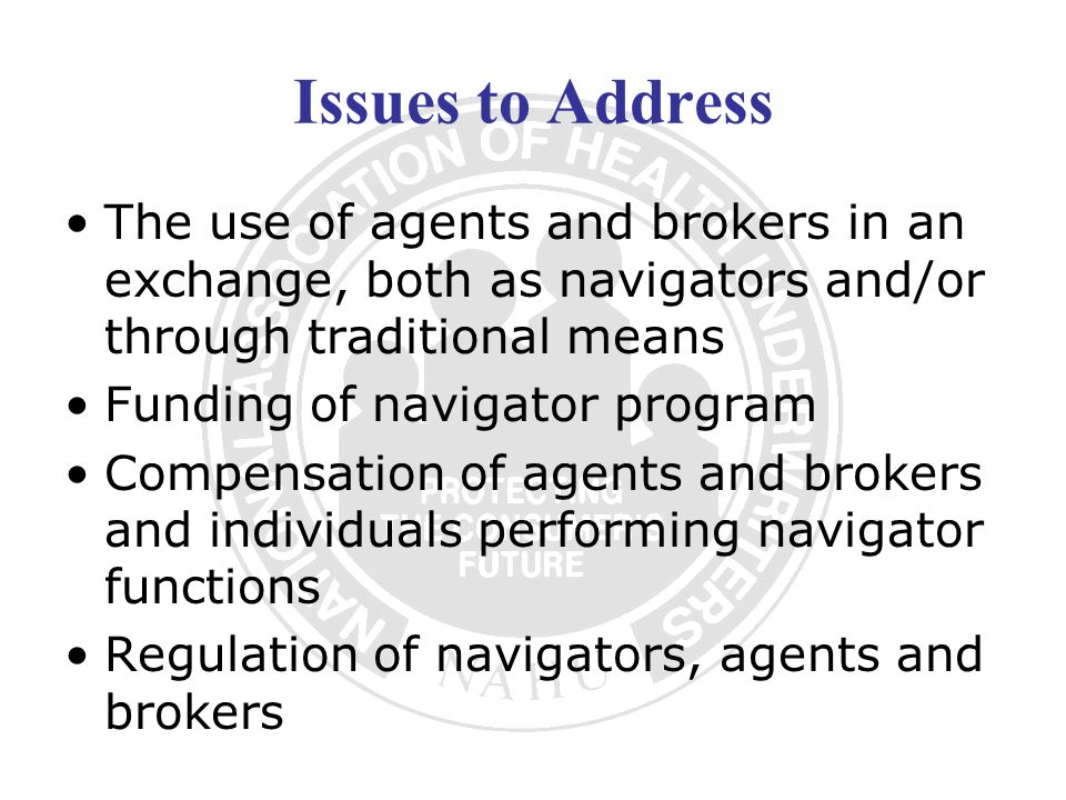 Issues to Address The use of agents and brokers in an exchange, both as navigators and/or through traditional means Funding of navigator program Compensation of agents and brokers and individuals performing navigator functions Regulation of navigators, agents and brokers