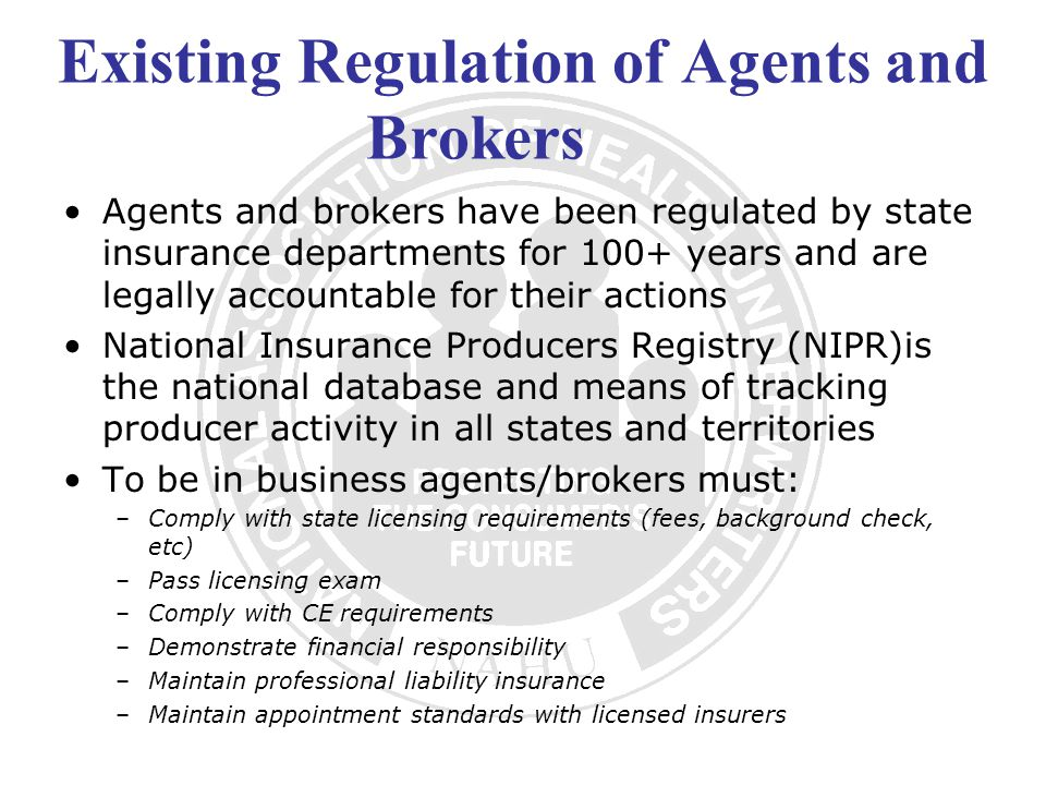 Existing Regulation of Agents and Brokers Agents and brokers have been regulated by state insurance departments for 100+ years and are legally accountable for their actions National Insurance Producers Registry (NIPR)is the national database and means of tracking producer activity in all states and territories To be in business agents/brokers must: –Comply with state licensing requirements (fees, background check, etc) –Pass licensing exam –Comply with CE requirements –Demonstrate financial responsibility –Maintain professional liability insurance –Maintain appointment standards with licensed insurers