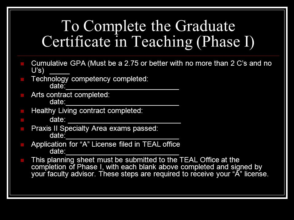 To Complete the Graduate Certificate in Teaching (Phase I) Cumulative GPA (Must be a 2.75 or better with no more than 2 C's and no U's)_____ Technology competency completed: date:____________________________ Arts contract completed: date:____________________________ Healthy Living contract completed: date: ____________________________ Praxis II Specialty Area exams passed: date:____________________________ Application for A License filed in TEAL office date:____________________________ This planning sheet must be submitted to the TEAL Office at the completion of Phase I, with each blank above completed and signed by your faculty advisor.