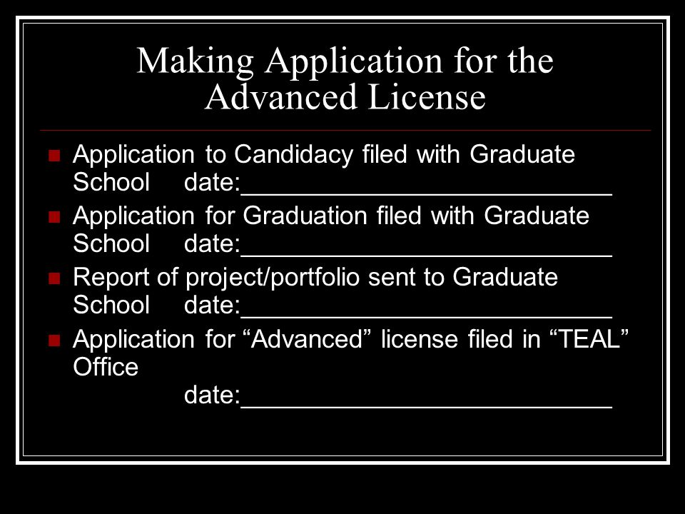 Making Application for the Advanced License Application to Candidacy filed with Graduate School date:__________________________ Application for Graduation filed with Graduate Schooldate:__________________________ Report of project/portfolio sent to Graduate School date:__________________________ Application for Advanced license filed in TEAL Office date:__________________________