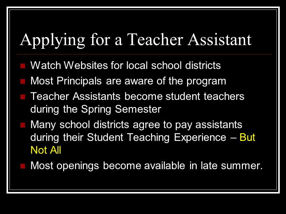 Applying for a Teacher Assistant Watch Websites for local school districts Most Principals are aware of the program Teacher Assistants become student teachers during the Spring Semester Many school districts agree to pay assistants during their Student Teaching Experience – But Not All Most openings become available in late summer.
