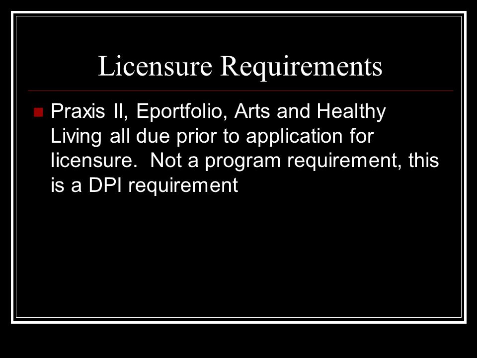Licensure Requirements Praxis II, Eportfolio, Arts and Healthy Living all due prior to application for licensure.