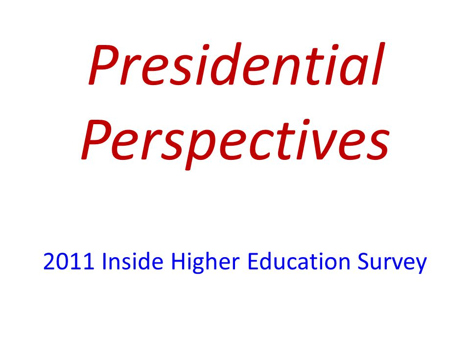 Presidential Perspectives 2011 Inside Higher Education Survey