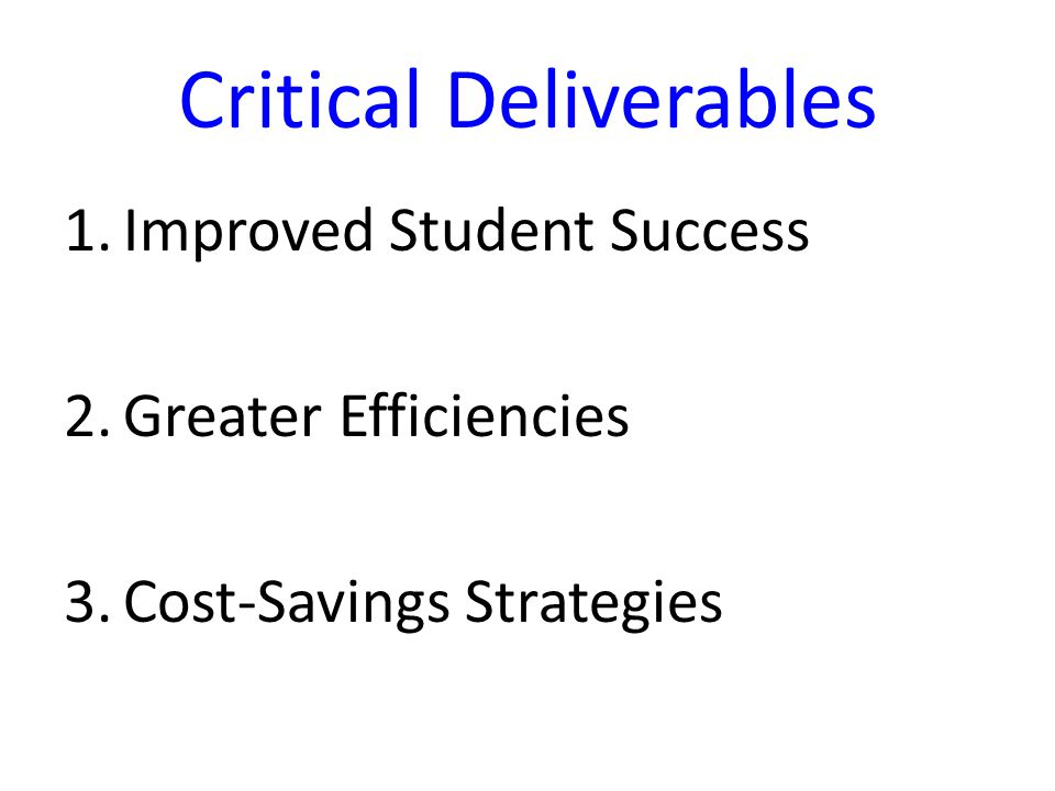 Critical Deliverables 1.Improved Student Success 2.Greater Efficiencies 3.Cost-Savings Strategies