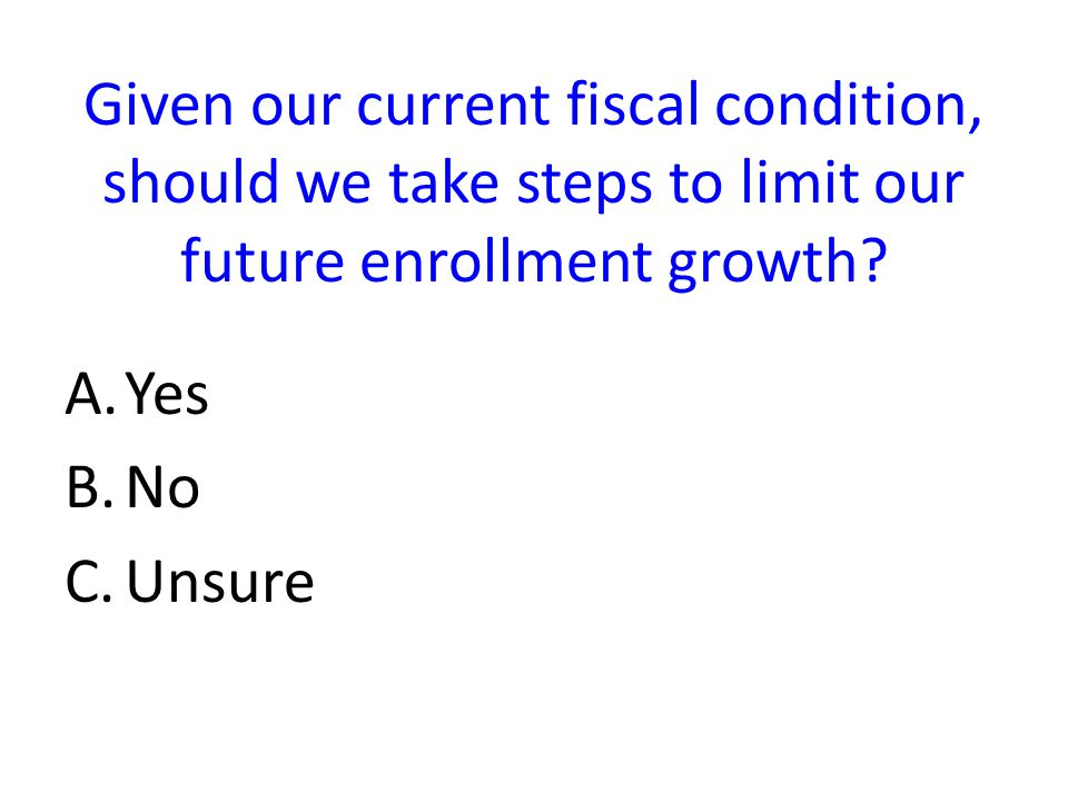 Given our current fiscal condition, should we take steps to limit our future enrollment growth.