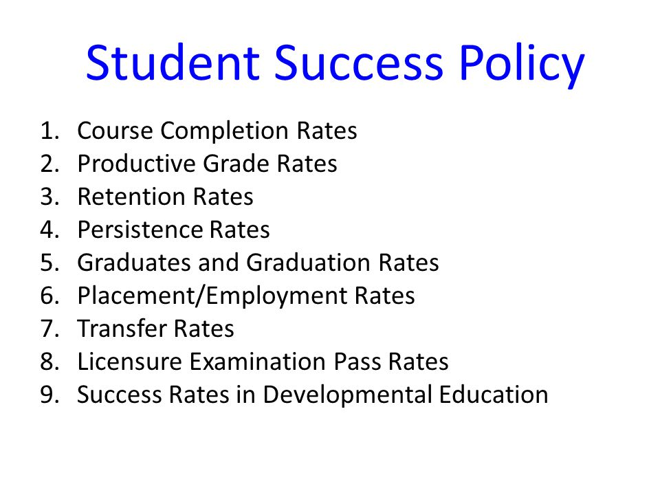Student Success Policy 1.Course Completion Rates 2.Productive Grade Rates 3.Retention Rates 4.Persistence Rates 5.Graduates and Graduation Rates 6.Placement/Employment Rates 7.Transfer Rates 8.Licensure Examination Pass Rates 9.Success Rates in Developmental Education