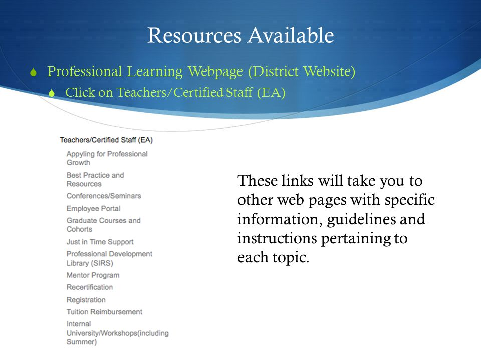 Resources Available  Professional Learning Webpage (District Website)  Click on Teachers/Certified Staff (EA) These links will take you to other web pages with specific information, guidelines and instructions pertaining to each topic.