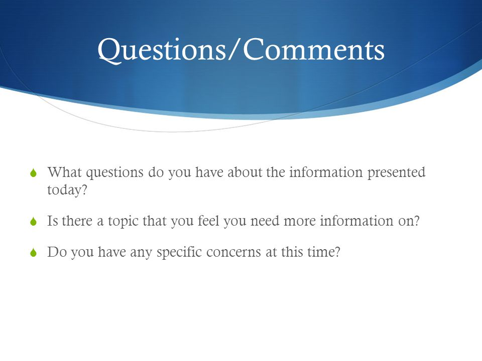 Questions/Comments  What questions do you have about the information presented today.