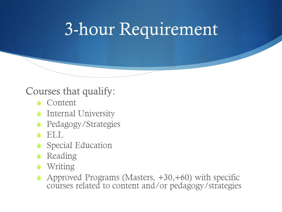 3-hour Requirement Courses that qualify:  Content  Internal University  Pedagogy/Strategies  ELL  Special Education  Reading  Writing  Approved Programs (Masters, +30,+60) with specific courses related to content and/or pedagogy/strategies
