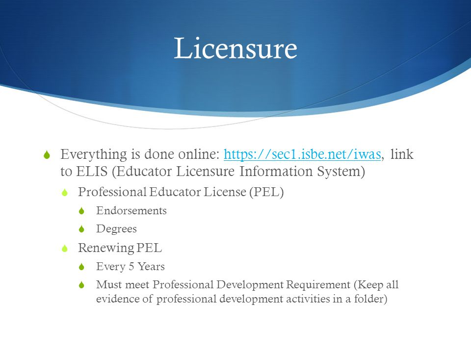 Licensure  Everything is done online: https://sec1.isbe.net/iwas, link to ELIS (Educator Licensure Information System)https://sec1.isbe.net/iwas  Professional Educator License (PEL)  Endorsements  Degrees  Renewing PEL  Every 5 Years  Must meet Professional Development Requirement (Keep all evidence of professional development activities in a folder)