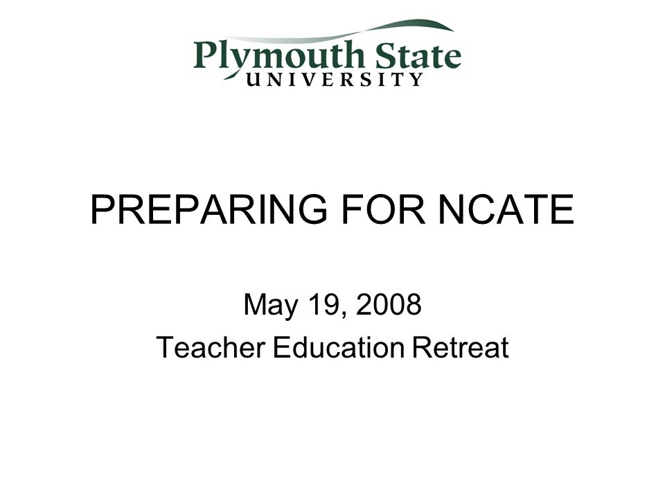 PREPARING FOR NCATE May 19, 2008 Teacher Education Retreat