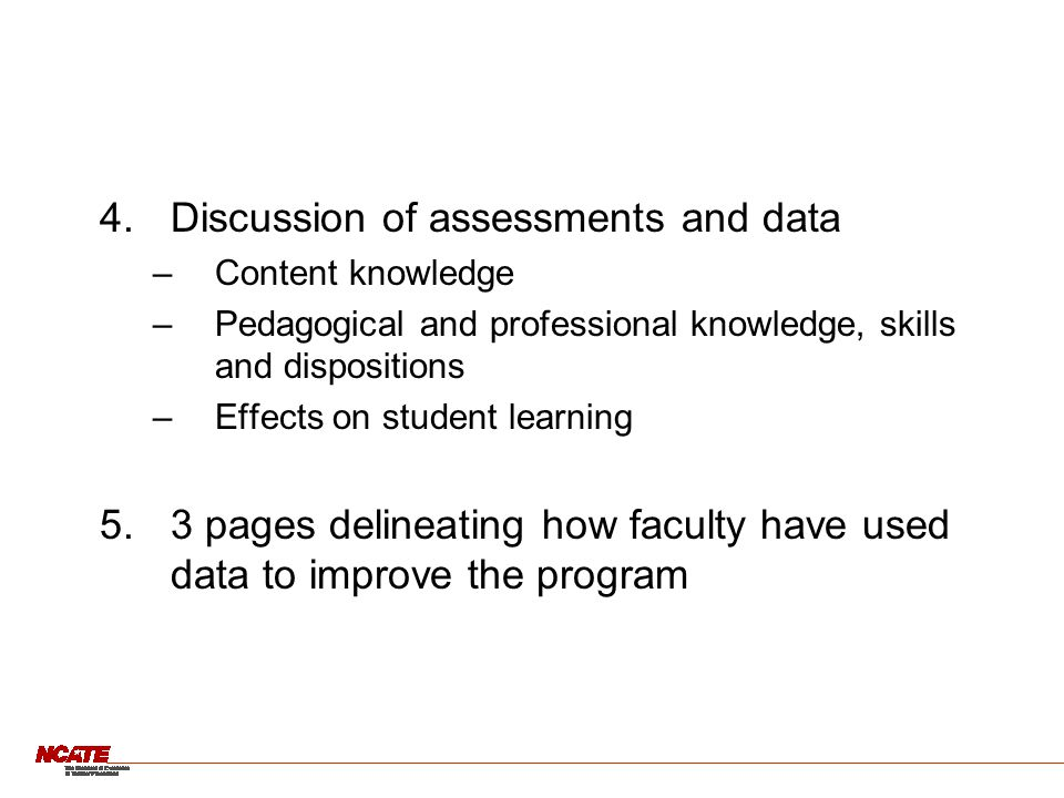 4.Discussion of assessments and data –Content knowledge –Pedagogical and professional knowledge, skills and dispositions –Effects on student learning 5.3 pages delineating how faculty have used data to improve the program