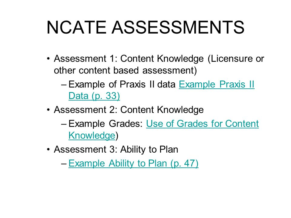 NCATE ASSESSMENTS Assessment 1: Content Knowledge (Licensure or other content based assessment) –Example of Praxis II data Example Praxis II Data (p.