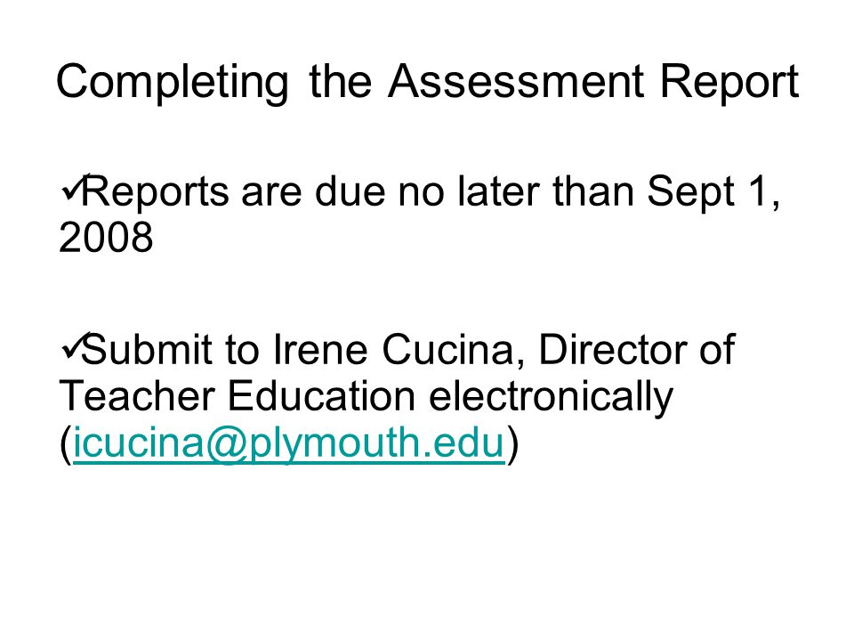 Completing the Assessment Report Reports are due no later than Sept 1, 2008 Submit to Irene Cucina, Director of Teacher Education electronically