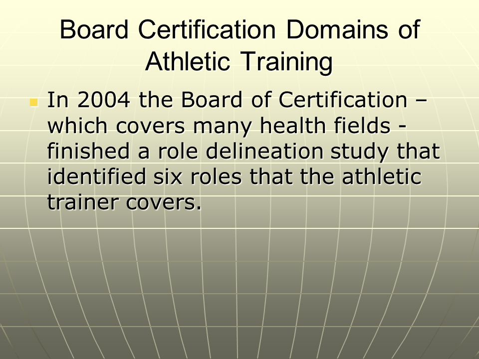 Board Certification Domains of Athletic Training In 2004 the Board of Certification – which covers many health fields - finished a role delineation st