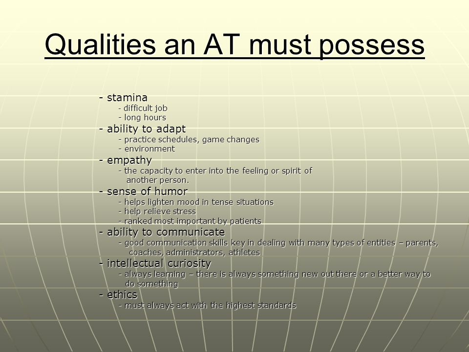 Qualities an AT must possess - stamina - difficult job - long hours - ability to adapt - practice schedules, game changes - environment - empathy - th