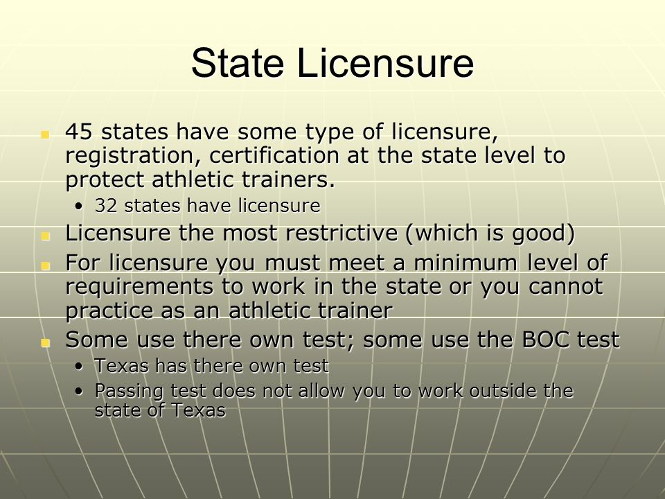 State Licensure 45 states have some type of licensure, registration, certification at the state level to protect athletic trainers. 45 states have som
