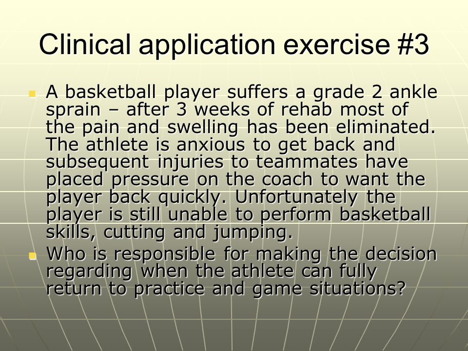 Clinical application exercise #3 A basketball player suffers a grade 2 ankle sprain – after 3 weeks of rehab most of the pain and swelling has been el