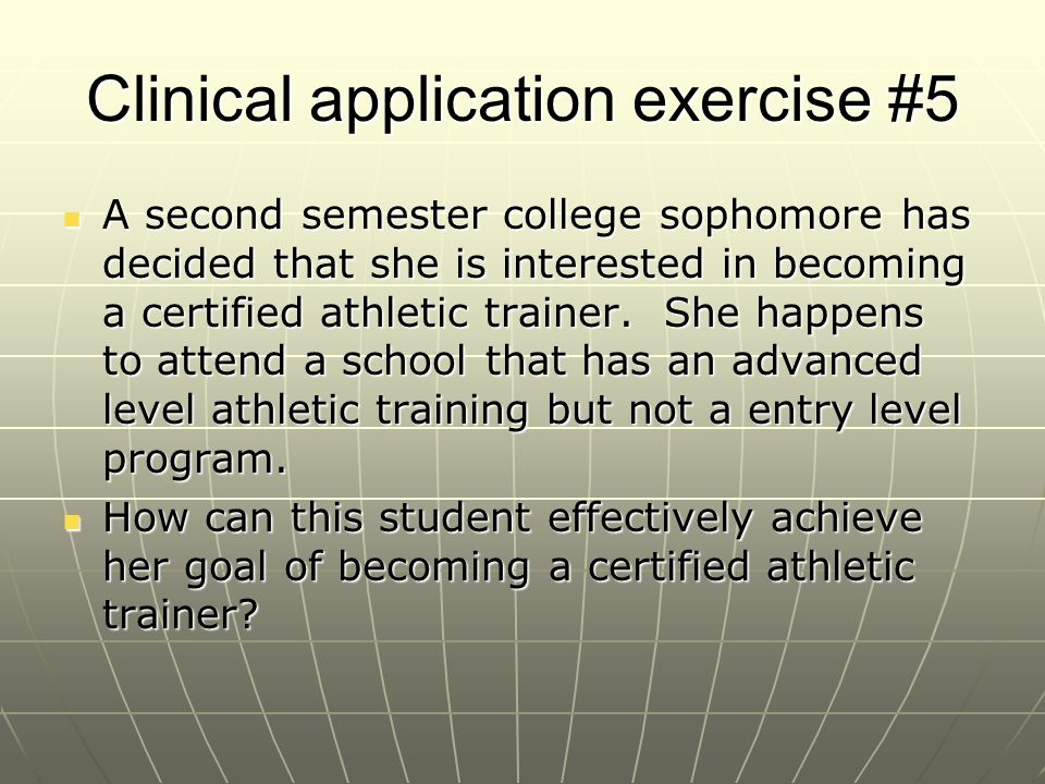 Clinical application exercise #5 A second semester college sophomore has decided that she is interested in becoming a certified athletic trainer. She