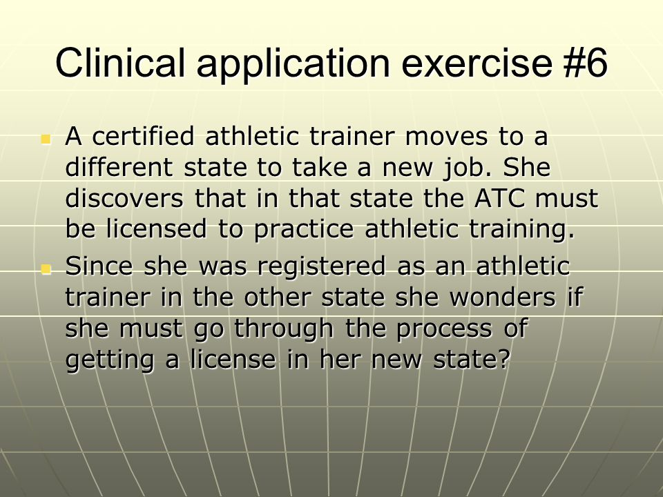 Clinical application exercise #6 A certified athletic trainer moves to a different state to take a new job. She discovers that in that state the ATC m