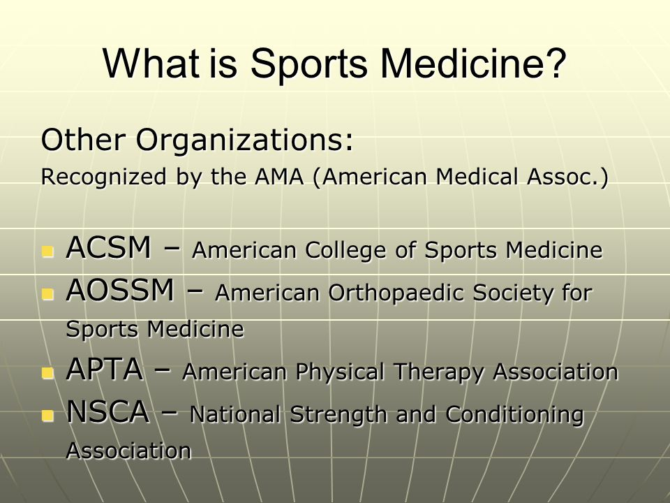 What is Sports Medicine? Other Organizations: Recognized by the AMA (American Medical Assoc.) ACSM – American College of Sports Medicine ACSM – Americ