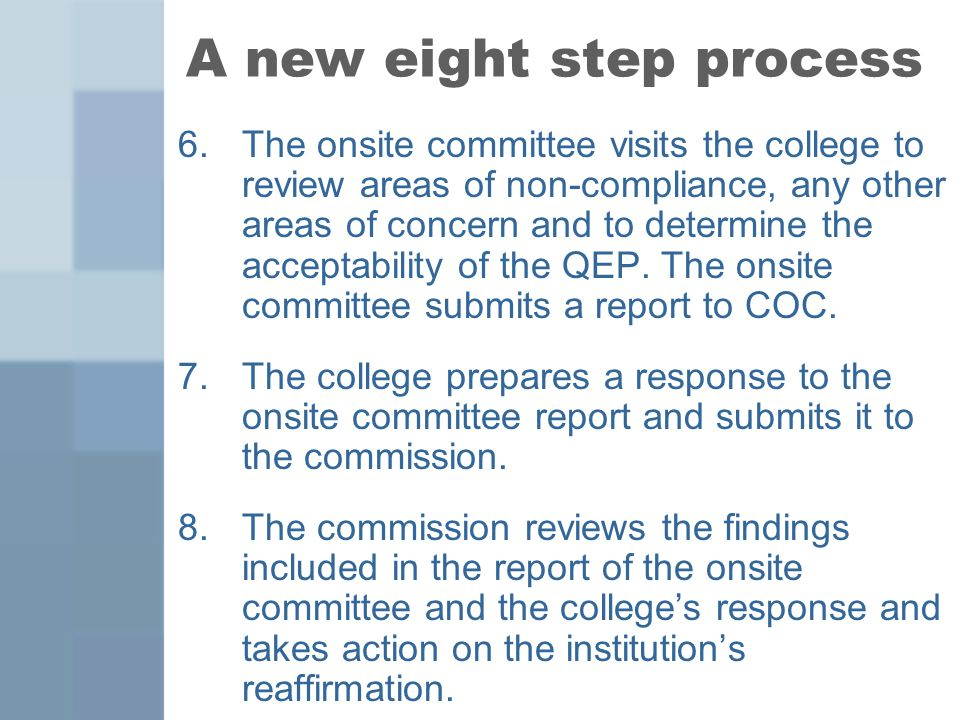 A new eight step process 6.The onsite committee visits the college to review areas of non-compliance, any other areas of concern and to determine the acceptability of the QEP.