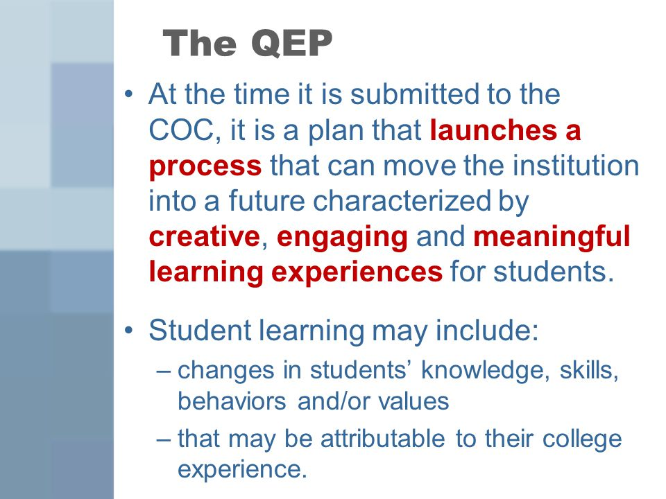 The QEP At the time it is submitted to the COC, it is a plan that launches a process that can move the institution into a future characterized by creative, engaging and meaningful learning experiences for students.
