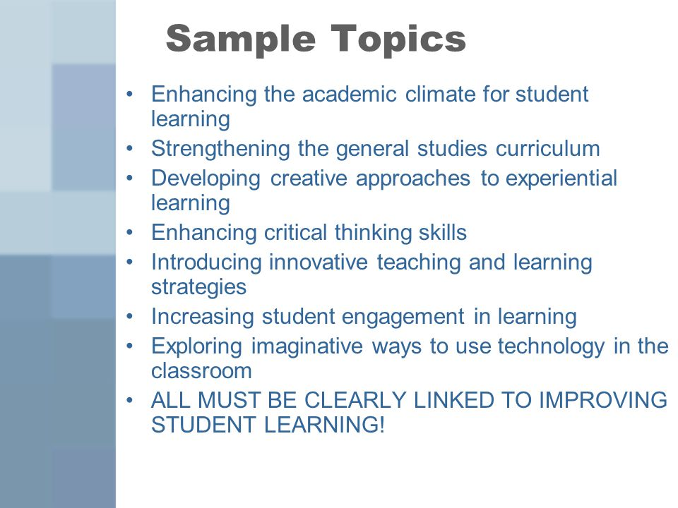Sample Topics Enhancing the academic climate for student learning Strengthening the general studies curriculum Developing creative approaches to experiential learning Enhancing critical thinking skills Introducing innovative teaching and learning strategies Increasing student engagement in learning Exploring imaginative ways to use technology in the classroom ALL MUST BE CLEARLY LINKED TO IMPROVING STUDENT LEARNING!