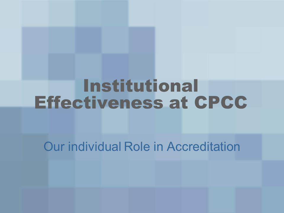 Institutional Effectiveness at CPCC Our individual Role in Accreditation