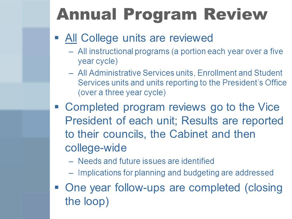 Annual Program Review  All College units are reviewed –All instructional programs (a portion each year over a five year cycle) –All Administrative Services units, Enrollment and Student Services units and units reporting to the President's Office (over a three year cycle)  Completed program reviews go to the Vice President of each unit; Results are reported to their councils, the Cabinet and then college-wide –Needs and future issues are identified –Implications for planning and budgeting are addressed  One year follow-ups are completed (closing the loop)