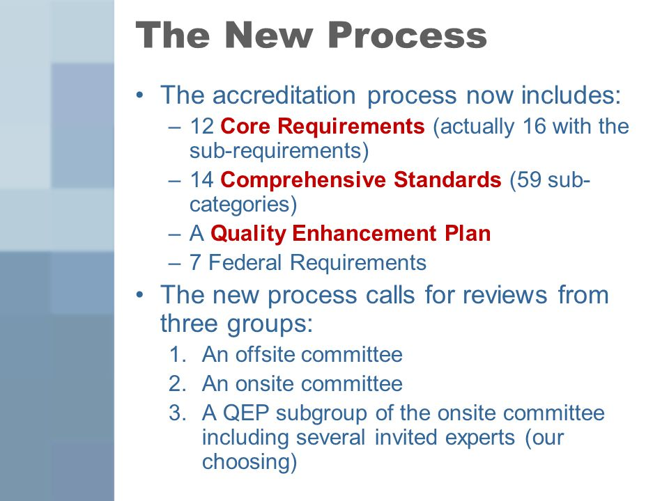 The New Process The accreditation process now includes: –12 Core Requirements (actually 16 with the sub-requirements) –14 Comprehensive Standards (59 sub- categories) –A Quality Enhancement Plan –7 Federal Requirements The new process calls for reviews from three groups: 1.An offsite committee 2.An onsite committee 3.A QEP subgroup of the onsite committee including several invited experts (our choosing)