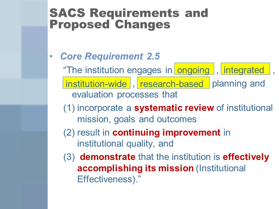 SACS Requirements and Proposed Changes Core Requirement 2.5 The institution engages in,,, planning and evaluation processes that (1)incorporate a systematic review of institutional mission, goals and outcomes (2)result in continuing improvement in institutional quality, and (3) demonstrate that the institution is effectively accomplishing its mission (Institutional Effectiveness). ongoingintegrated institution-wideresearch-based