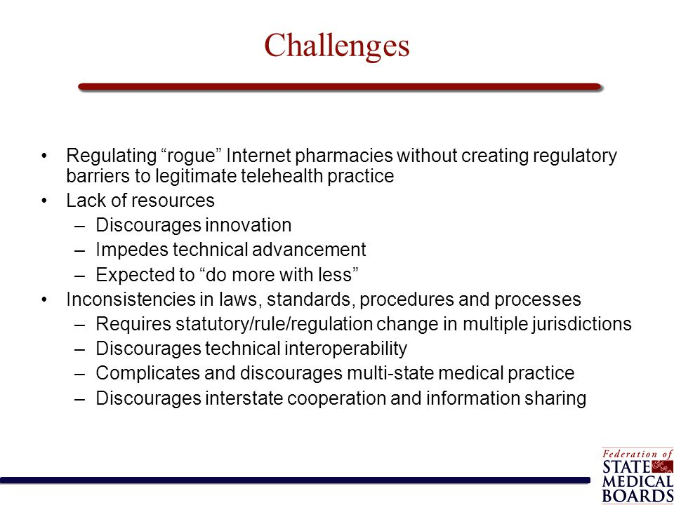 "Challenges Regulating ""rogue"" Internet pharmacies without creating regulatory barriers to legitimate telehealth practice Lack of resources –Discourage"
