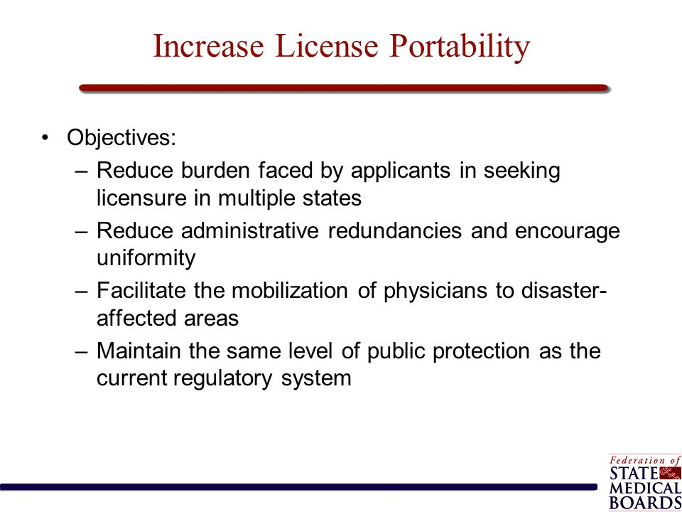 Increase License Portability Objectives: –Reduce burden faced by applicants in seeking licensure in multiple states –Reduce administrative redundancie