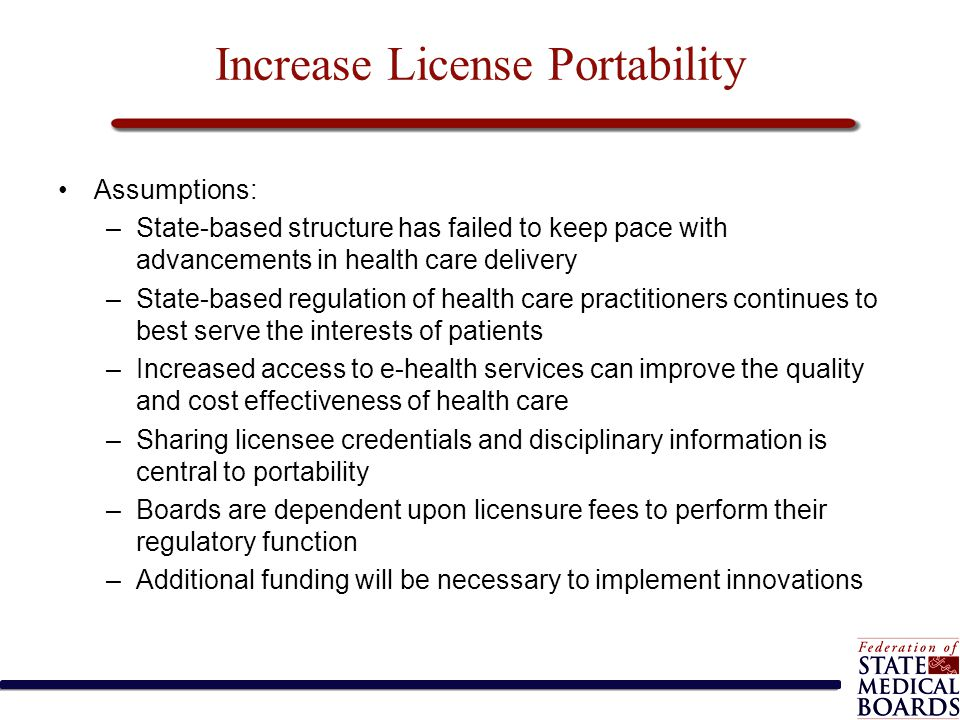 Increase License Portability Assumptions: –State-based structure has failed to keep pace with advancements in health care delivery –State-based regula