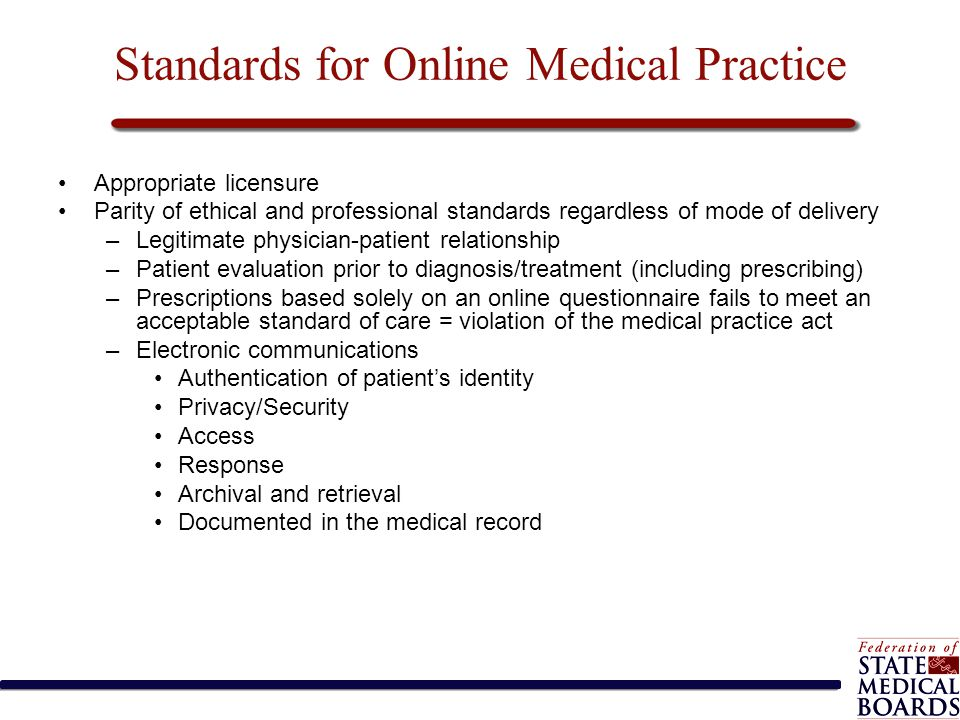 Standards for Online Medical Practice Appropriate licensure Parity of ethical and professional standards regardless of mode of delivery –Legitimate ph