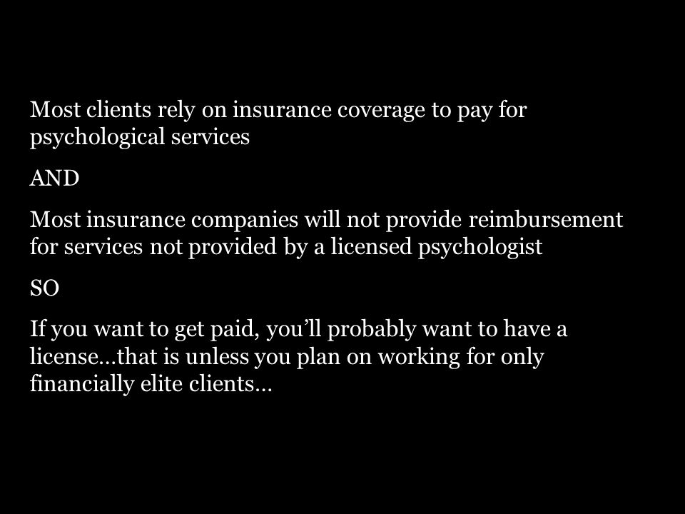 Most clients rely on insurance coverage to pay for psychological services AND Most insurance companies will not provide reimbursement for services not provided by a licensed psychologist SO If you want to get paid, you'll probably want to have a license…that is unless you plan on working for only financially elite clients…