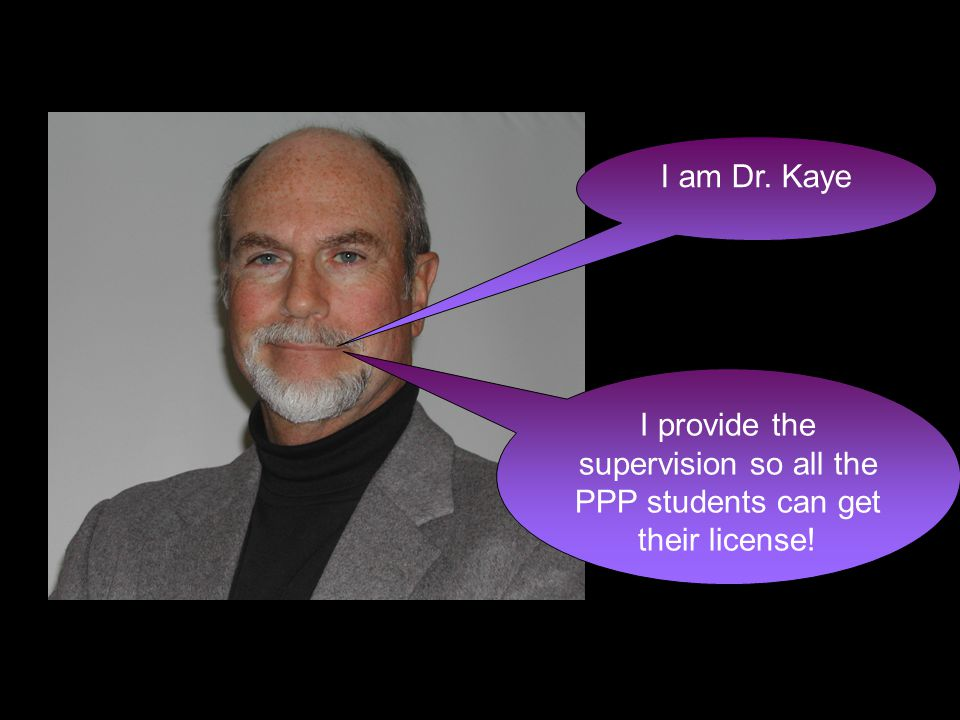I am Dr. Kaye I provide the supervision so all the PPP students can get their license!