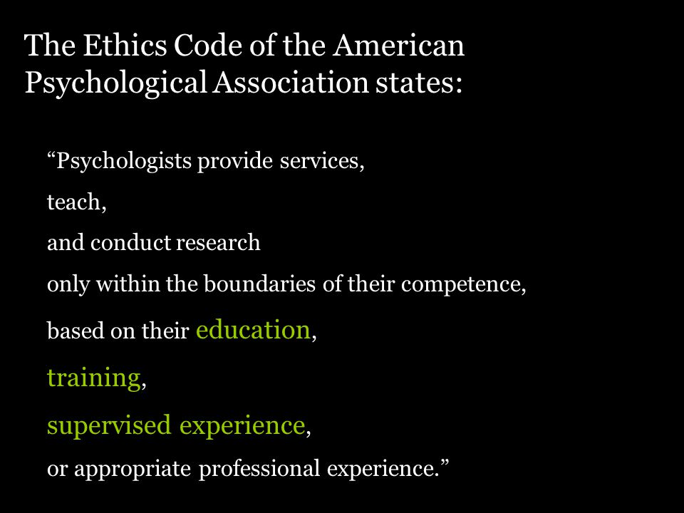 The Ethics Code of the American Psychological Association states: Psychologists provide services, teach, and conduct research only within the boundaries of their competence, based on their education, training, supervised experience, or appropriate professional experience.