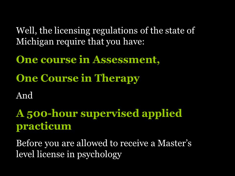 Well, the licensing regulations of the state of Michigan require that you have: One course in Assessment, One Course in Therapy And A 500-hour supervised applied practicum Before you are allowed to receive a Master's level license in psychology