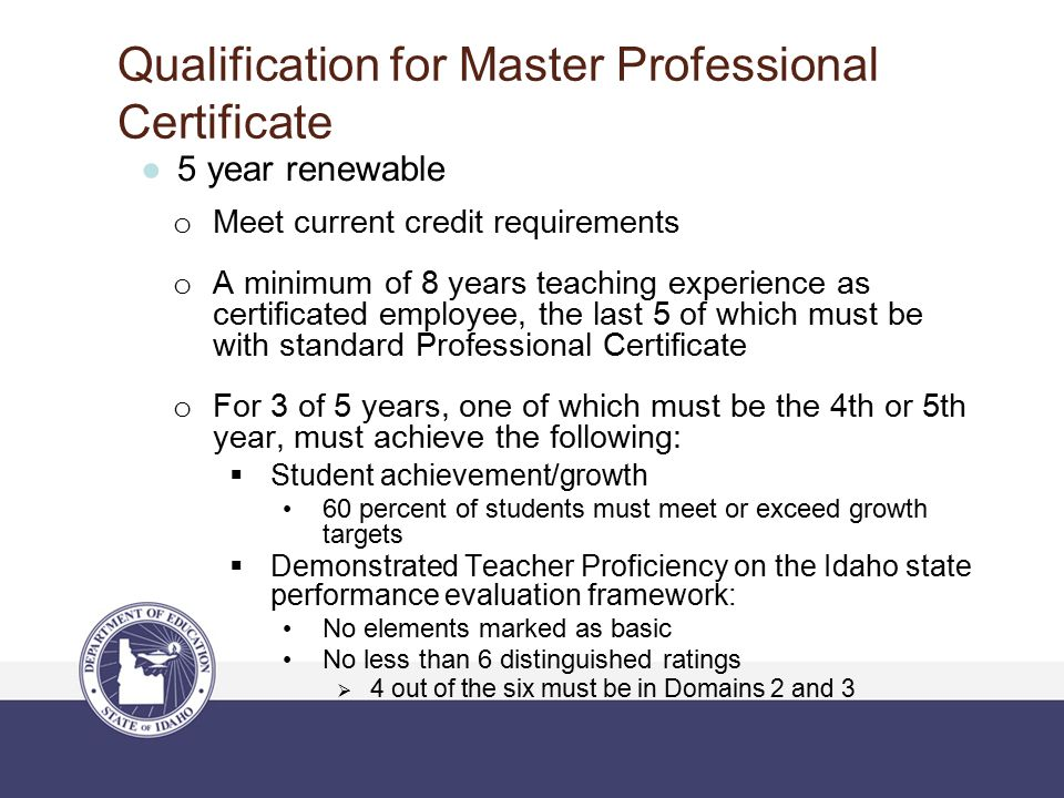 Qualification for Master Professional Certificate ●5 year renewable o Meet current credit requirements o A minimum of 8 years teaching experience as certificated employee, the last 5 of which must be with standard Professional Certificate o For 3 of 5 years, one of which must be the 4th or 5th year, must achieve the following:  Student achievement/growth 60 percent of students must meet or exceed growth targets  Demonstrated Teacher Proficiency on the Idaho state performance evaluation framework: No elements marked as basic No less than 6 distinguished ratings  4 out of the six must be in Domains 2 and 3